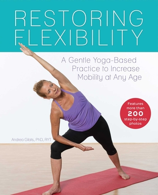 Restoring Flexibility: A Gentle Yoga-Based Practice to Increase Mobility at Any Age - Gilats, Andrea