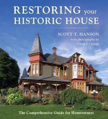 Restoring Your Historic House: The Comprehensive Guide for Homeowners - Hanson, Scott T, and Clough, David (Photographer)