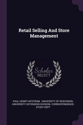 Retail Selling and Store Management - Nystrom, Paul Henry, and University of Wisconsin University Ext (Creator)