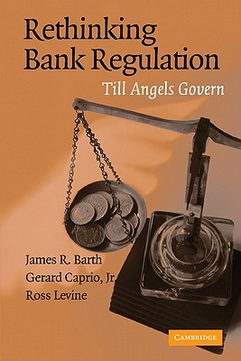Rethinking Bank Regulation: Till Angels Govern - Barth, James R, and Caprio, Jr, and Levine, Ross