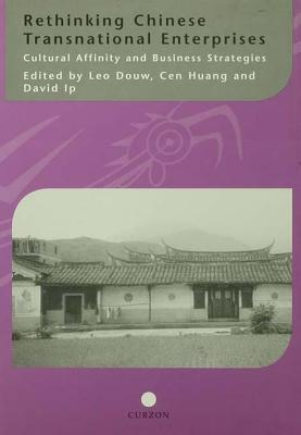 Rethinking Chinese Transnational Enterprises: Cultural Affinity and Business Strategies - Douw, Leo, and Huang, Cen, and Ip, David