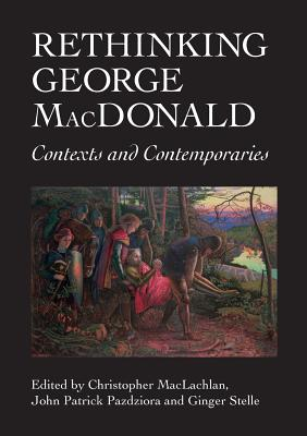 Rethinking George MacDonald: Contexts and Contemporaries - MacLachlan, Christopher (Editor), and Pazdziora, John Patrick (Editor), and Stelle, Ginger (Editor)