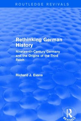 Rethinking German History: Nineteenth-Century Germany and the Origins of the Third Reich - Evans, Richard J.