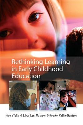 Rethinking Learning in Early Childhood Education - Yelland, Nicola, and Lee, Libby, and O'Rourke, Maureen