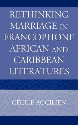 Rethinking Marriage in Francophone African and Caribbean Literatures - Accilien, Cecile, PhD