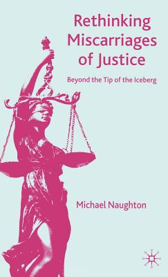 Rethinking Miscarriages of Justice: Beyond the Tip of the Iceberg - Naughton, M
