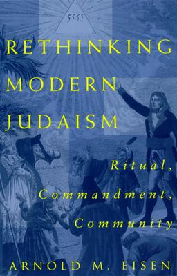 Rethinking Modern Judaism: Ritual, Commandment, Community - Eisen, Arnold M, Dr.