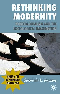 Rethinking Modernity: Postcolonialism and the Sociological Imagination - Bhambra, G