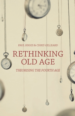 Rethinking Old Age: Theorising the Fourth Age - Higgs, Paul, and Gilleard, Chris