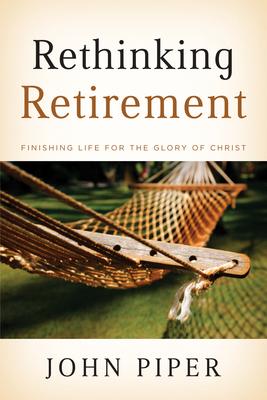 Rethinking Retirement: Finishing Life for the Glory of Christ - Piper, John