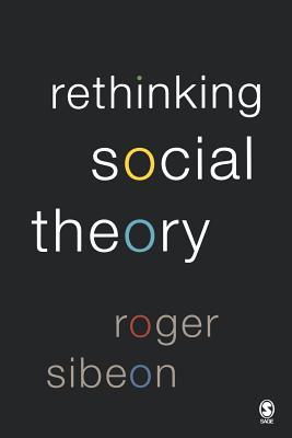 Rethinking Social Theory - Sibeon, Roger A, Dr.
