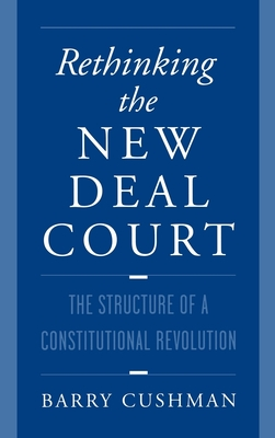 Rethinking the New Deal Court: The Structure of a Constitutional Revolution - Cushman, Barry