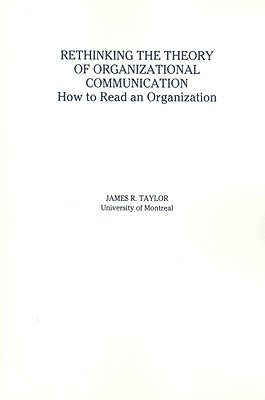 Rethinking the Theory of Organizational Communication: How to Read an Organization - Taylor, James R, Dr.