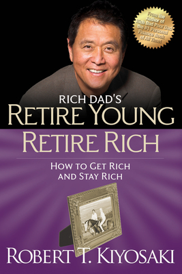 Retire Young Retire Rich: How to Get Rich and Stay Rich - Kiyosaki, Robert T