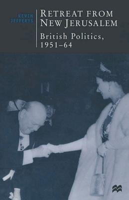 Retreat from New Jerusalem: British Politics, 1951-64 - Jefferys, Kevin