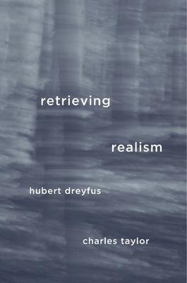 Retrieving Realism - Dreyfus, Hubert, and Taylor, Charles