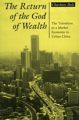 Return of the God of Wealth: The Transition to a Market Economy in Urban China - Ikels, Charlotte