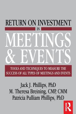 Return on Investment in Meetings and Events: Tools and Techniques to Measure the Success of All Types of Meetings and Events - Phillips, Jack J