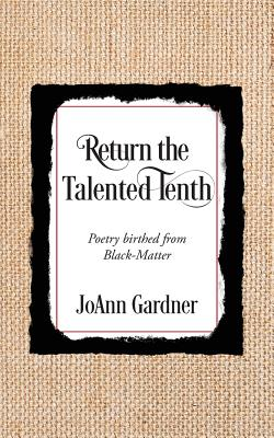 Return the Talented Tenth: Poetry birthed from Black-Matter - Gardner, JoAnn