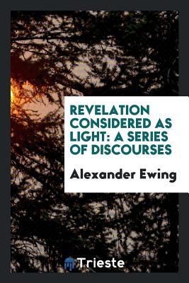 Revelation Considered as Light: A Series of Discourses - Ewing, Alexander
