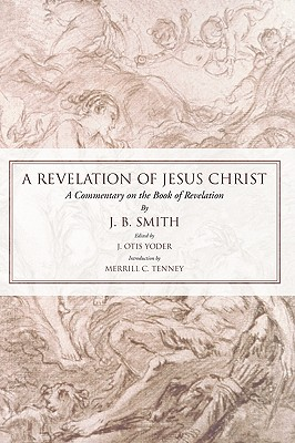 Revelation of Jesus Christ: A Commentary on the Book of Revelation - Smith, J B, and Yoder, J O (Editor)