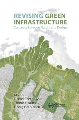 Revising Green Infrastructure: Concepts Between Nature and Design - Czechowski, Daniel (Editor), and Hauck, Thomas (Editor), and Georg, Hausladen (Editor)