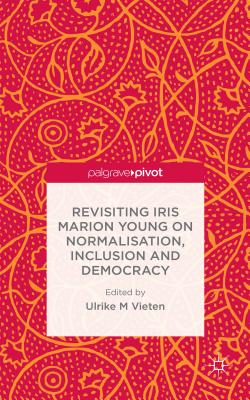 Revisiting Iris Marion Young on Normalisation, Inclusion and Democracy - Vieten, Ulrike M. (Editor)