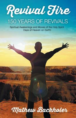 Revival Fire - 150 Years of Revivals, Spiritual Awakenings and Moves of the Holy Spirit: Days of Heaven on Earth! - Backholer, Mathew