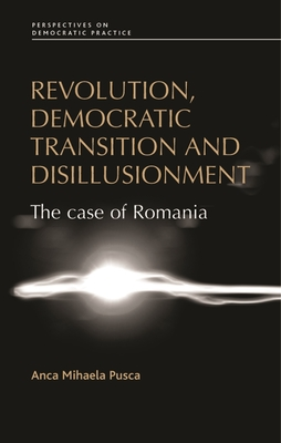 Revolution, Democratic Transition and Disillusionment: The Case of Romania - Pusca, Anca Mihaela