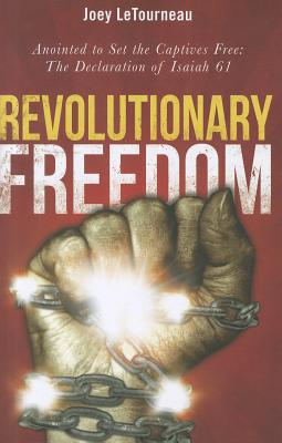 Revolutionary Freedom: Anointed to Set the Captives Free: The Declaration of Isaiah 61 - Letournea, Joey