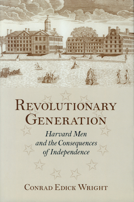Revolutionary Generation: Harvard Men and the Consequences of Independence - Wright, Conrad Edick
