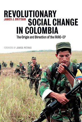 Revolutionary Social Change in Colombia: The Origin and Direction of the FARC-EP - Brittain, James J
