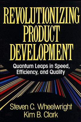 Revolutionizing Product Development: Quantum Leaps in Speed, Efficiency, and Quality - Wheelwright, Steven C, and Clark, Kim B