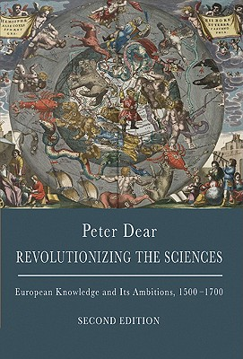 Revolutionizing the Sciences: European Knowledge and Its Ambitions, 1500-1700 - Second Edition - Dear, Peter