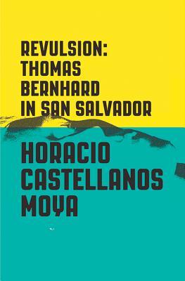 Revulsion: Thomas Bernhard in San Salvador - Castellanos Moya, Horacio, and Klein, Lee (Translated by)