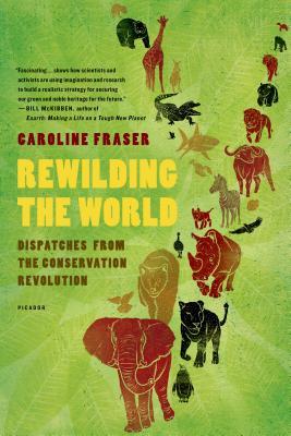 Rewilding the World: Dispatches from the Conservation Revolution - Fraser, Caroline, Ph.D.