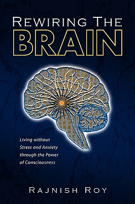 Rewiring the Brain: Living Without Stress and Anxiety Through the Power of Consciousness - Roy, Rajnish