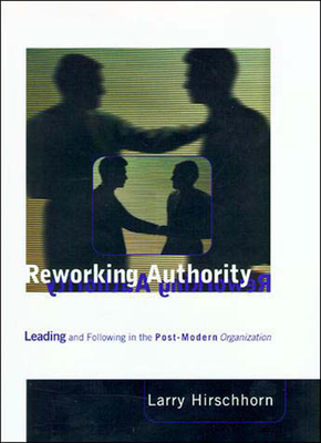 Reworking Authority: Leading and Following in the Post-Modern Organization - Hirschhorn, Larry