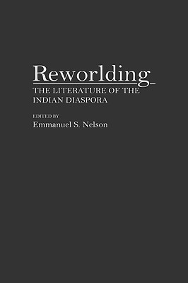 Reworlding: The Literature of the Indian Diaspora - Nelson, Emmanuel S (Editor), and Nelson, Emmanuel S
