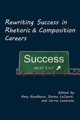 Rewriting Success in Rhetoric and Composition Careers - Goodburn, Amy (Editor), and Lecourt, Donna (Editor), and Leverenz, Carrie (Editor)