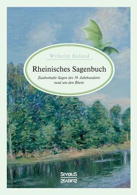 Rheinisches Sagenbuch: Zauberhafte Sagen des 19. Jahrhunderts rund um den Rhein - Ruland, Wilhelm