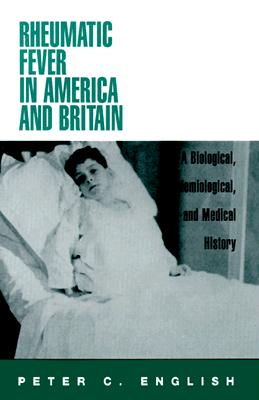 Rheumatic Fever in America and Britain: A Biological, Epidemiological, and Medical History - English, Peter C, M.D.