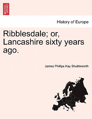 Ribblesdale; Or, Lancashire Sixty Years Ago. - Shuttleworth, James Phillips Kay