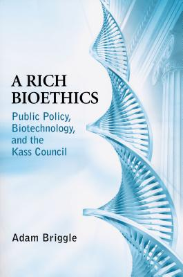 Rich Bioethics: Public Policy, Biotechnology, and the Kass Council - Briggle, Adam