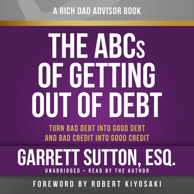 Rich Dad Advisors: The ABCs of Getting Out of Debt: Turn Bad Debt Into Good Debt and Bad Credit Into Good Credit - Sutton, Garrett, ESQ., and Author (Read by), and Stratton, Steve (Read by)