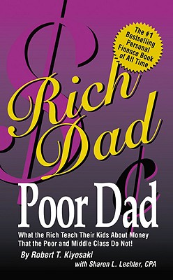 Rich Dad, Poor Dad: What the Rich Teach Their Kids about Money--That the Poor and Middle Class Do Not! - Kiyosaki, Robert T, and Lechter, Sharon L, CPA
