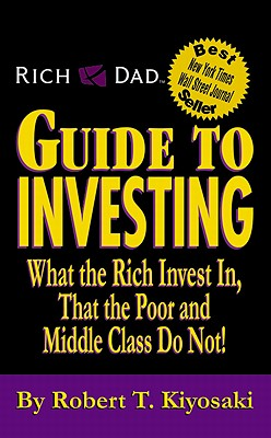 Rich Dad's Guide to Investing: What the Rich Invest in, That the Poor and the Middle Class Do Not! - Kiyosaki, Robert T., and Lechter, Sharon L.