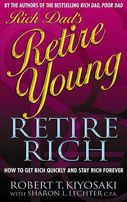 Rich Dad's Retire Young, Retire Rich: How to Get Rich Quickly and Stay Rich Forever! - Kiyosaki, Robert T., and Lechter, Sharon L.