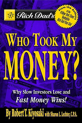Rich Dad's Who Took My Money?: Why Slow Investors Lose and Fast Money Wins! - Kiyosaki, Robert T, and Lechter, Sharon L, CPA