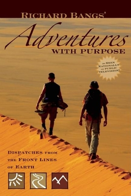 Richard Bangs' Adventures with Purpose: Dispatches from the Front Lines of Earth - Bangs, Richard